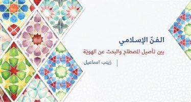 الفن الإسلامي بين تأصيل المصطلح والبحث عن الهوية