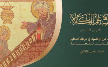 تاريخ علم الكلام | الدرس السادس | كلام غير الإماميّة في حقبة التنظير: عقائد المعتزلة
