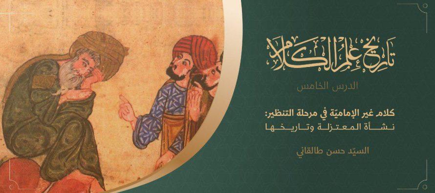 تاريخ علم الكلام   الدرس الخامس   كلام غير الإماميّة في حقبة التنظير: نشأة المعتزلة وتاريخها